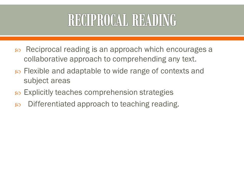  Reciprocal reading is an approach which encourages a collaborative approach to comprehending any text.