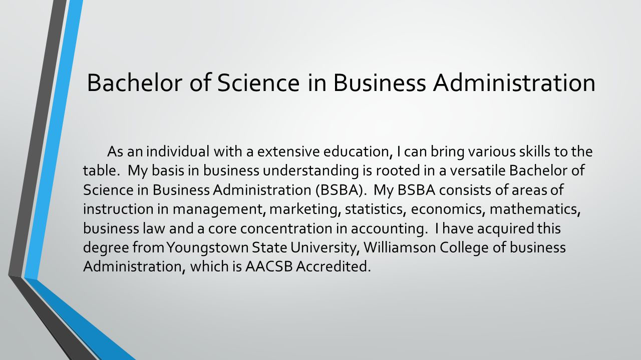 Bachelor of Science in Business Administration As an individual with a extensive education, I can bring various skills to the table.