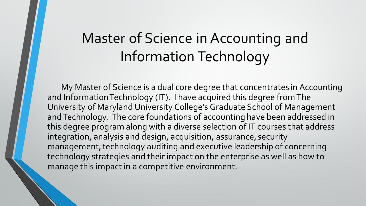 Master of Science in Accounting and Information Technology My Master of Science is a dual core degree that concentrates in Accounting and Information Technology (IT).