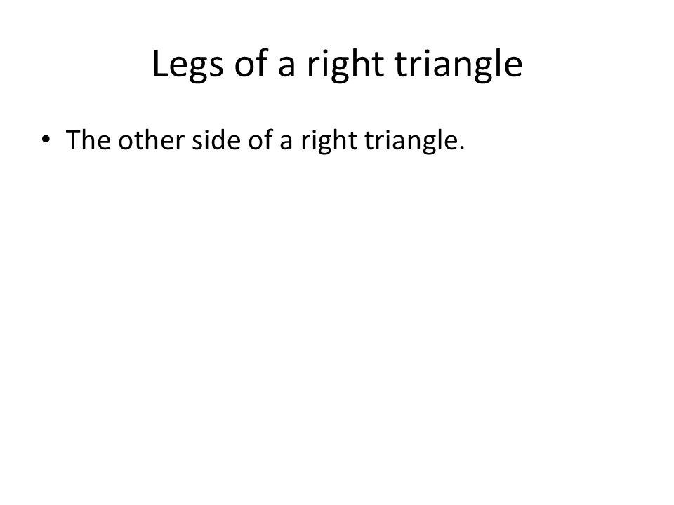 Legs of a right triangle The other side of a right triangle.