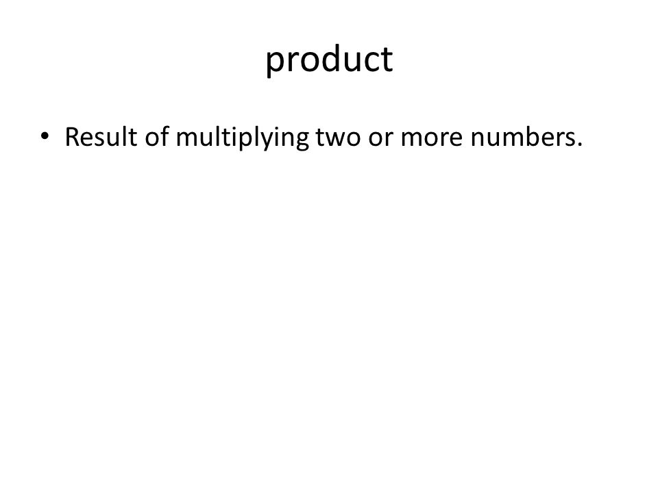 product Result of multiplying two or more numbers.