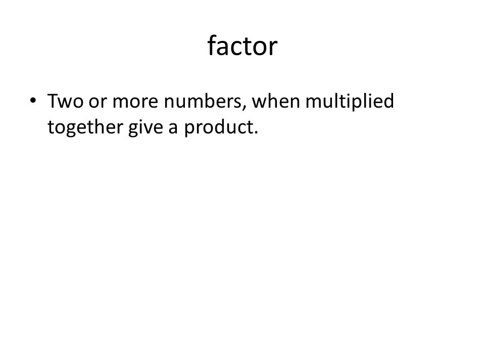 factor Two or more numbers, when multiplied together give a product.