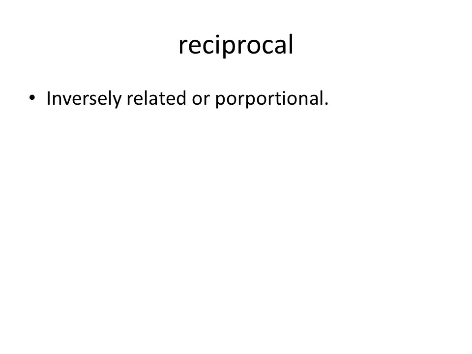 reciprocal Inversely related or porportional.