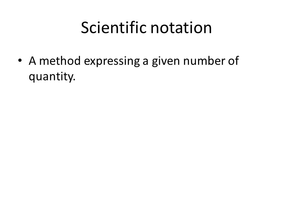 Scientific notation A method expressing a given number of quantity.