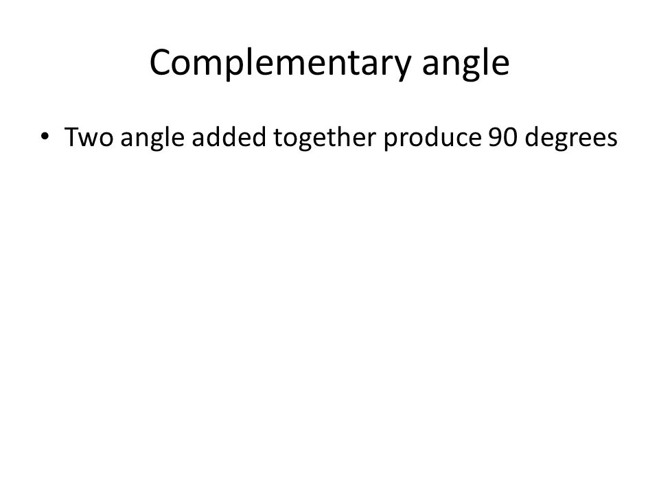 Complementary angle Two angle added together produce 90 degrees