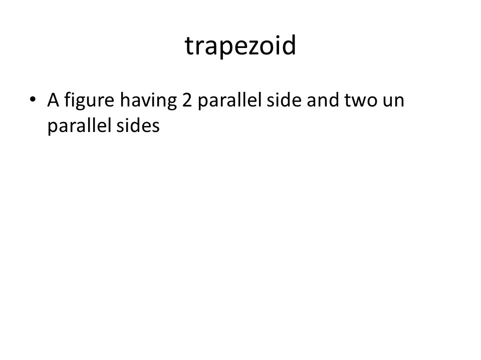 trapezoid A figure having 2 parallel side and two un parallel sides