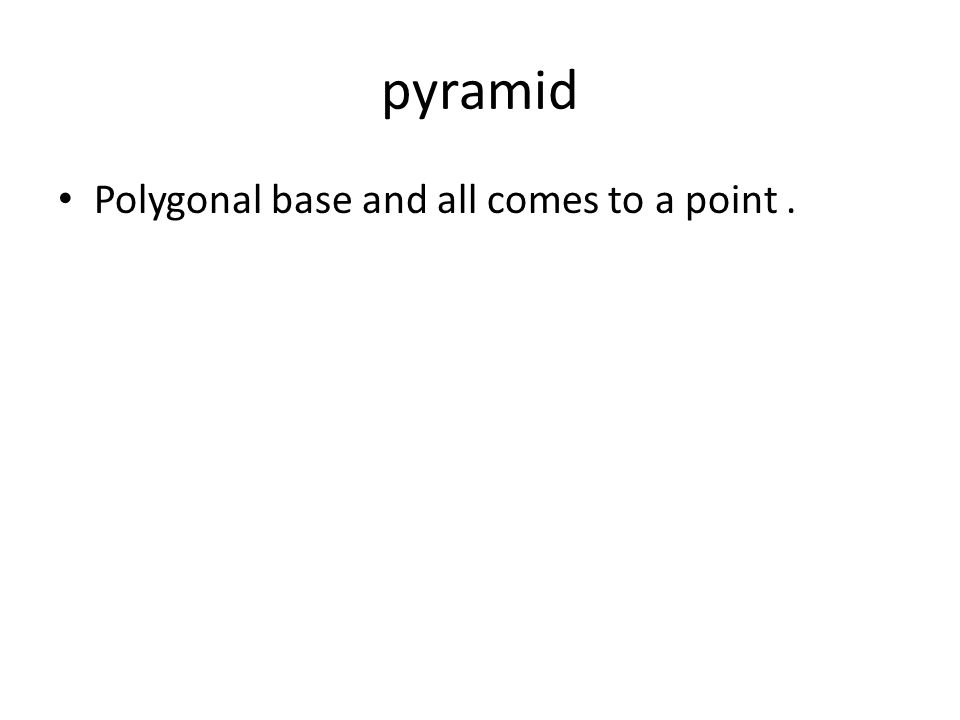 pyramid Polygonal base and all comes to a point.