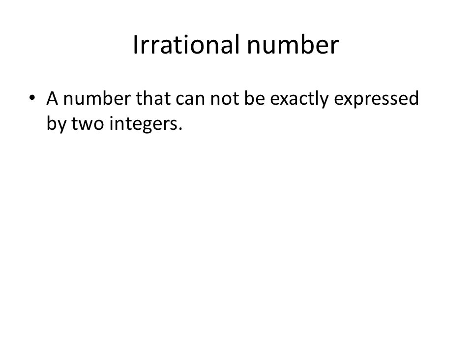 Irrational number A number that can not be exactly expressed by two integers.