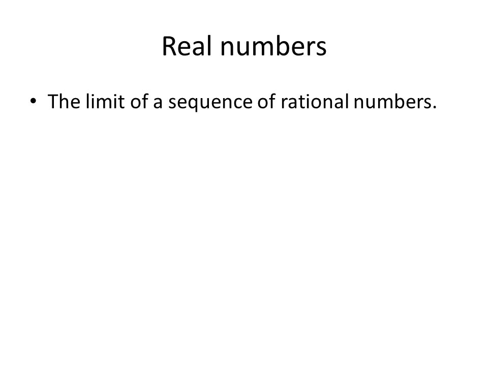 Real numbers The limit of a sequence of rational numbers.