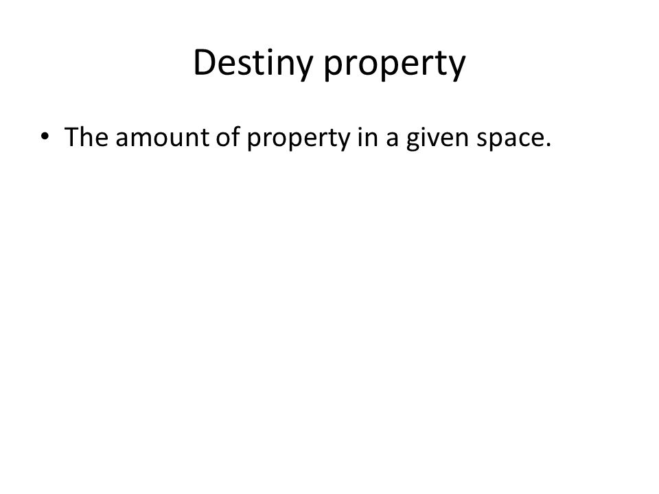 Destiny property The amount of property in a given space.
