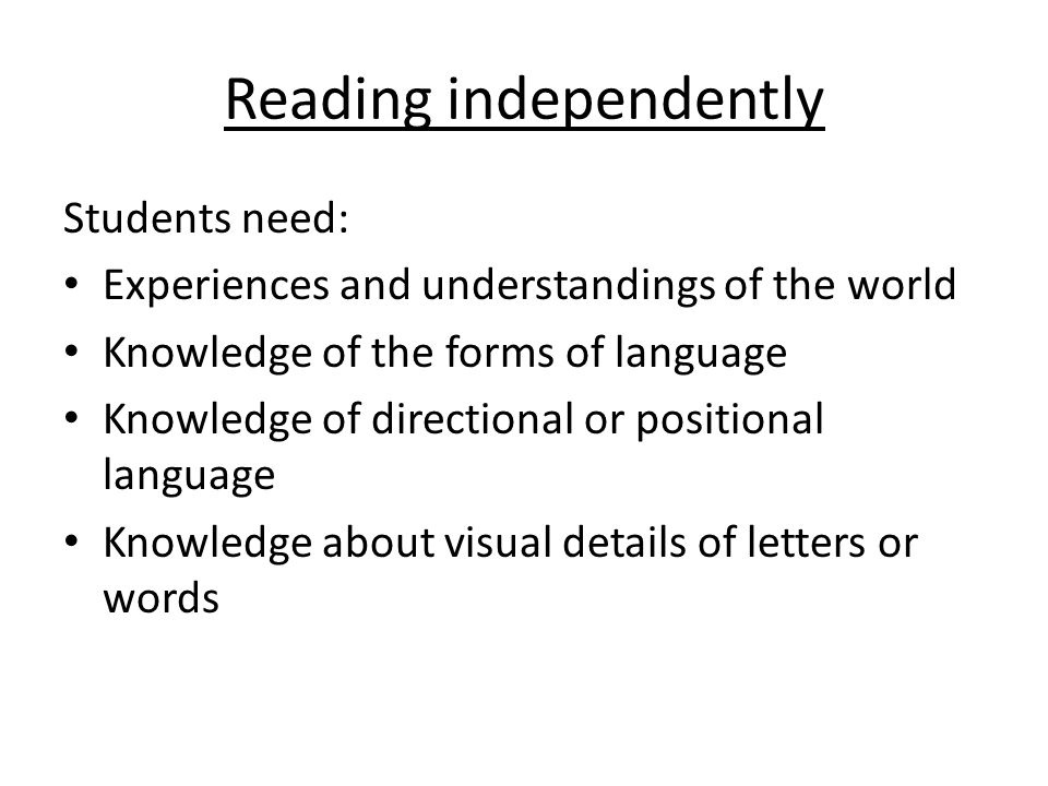 Reading independently Students need: Experiences and understandings of the world Knowledge of the forms of language Knowledge of directional or positional language Knowledge about visual details of letters or words