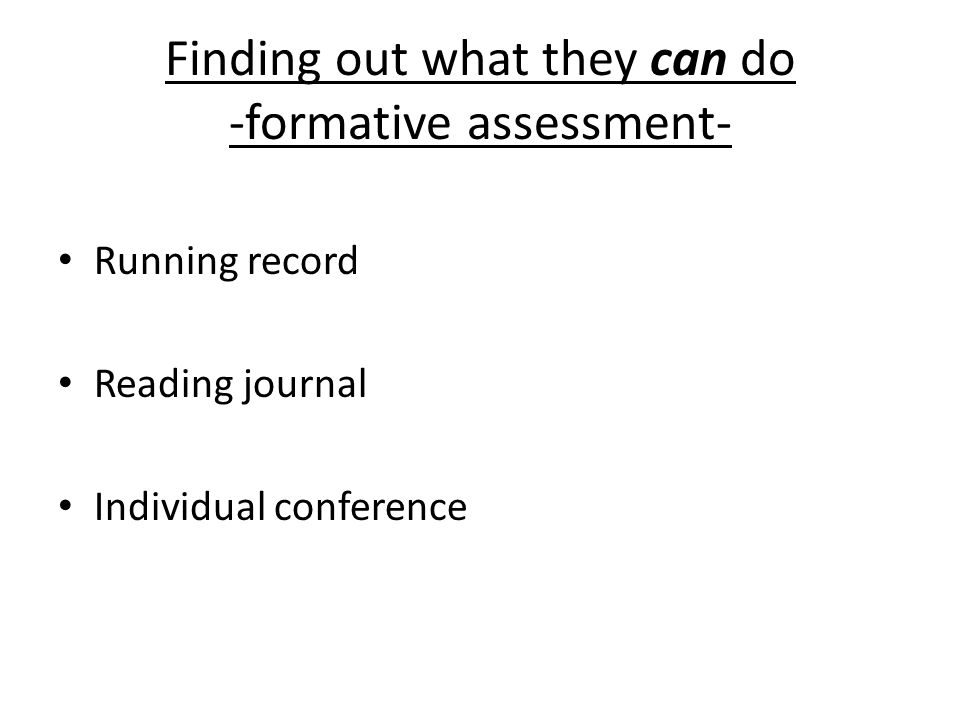 Finding out what they can do -formative assessment- Running record Reading journal Individual conference