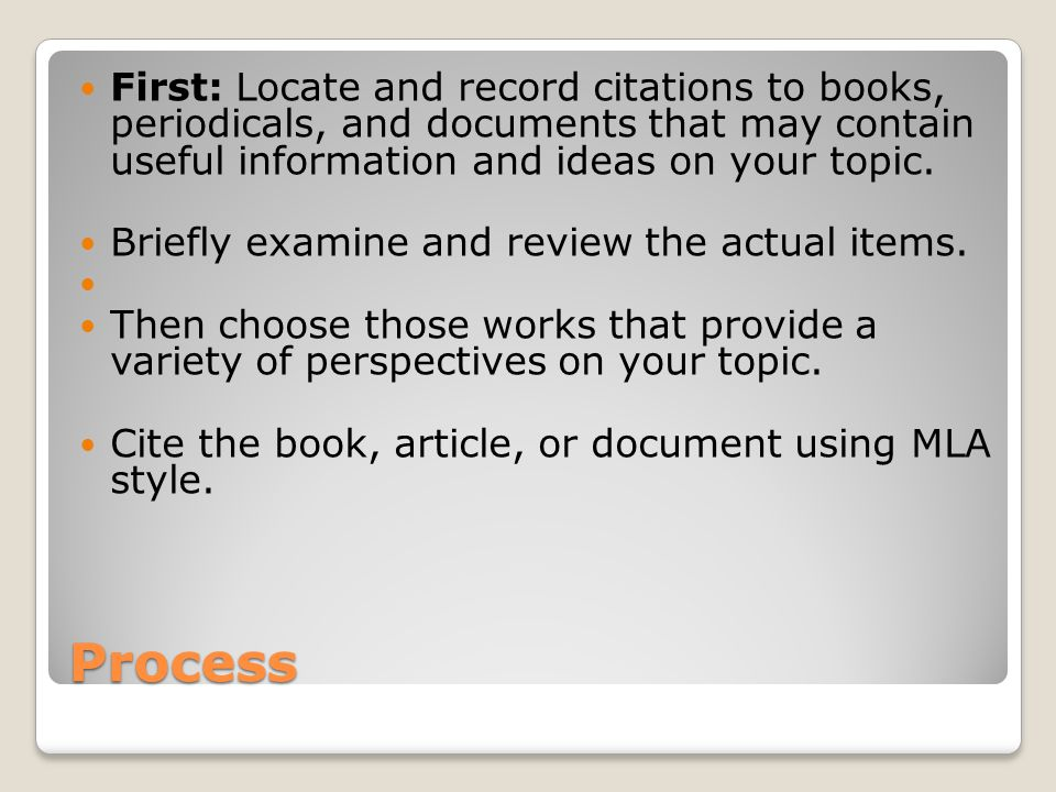 Process First: Locate and record citations to books, periodicals, and documents that may contain useful information and ideas on your topic.