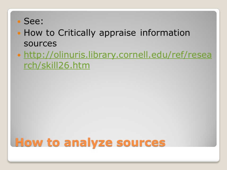 How to analyze sources See: How to Critically appraise information sources http://olinuris.library.cornell.edu/ref/resea rch/skill26.htm http://olinuris.library.cornell.edu/ref/resea rch/skill26.htm