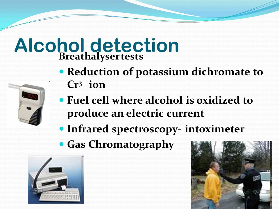Alcohol detection Breathalyser tests Reduction of potassium dichromate to Cr 3+ ion Fuel cell where alcohol is oxidized to produce an electric current Infrared spectroscopy- intoximeter Gas Chromatography