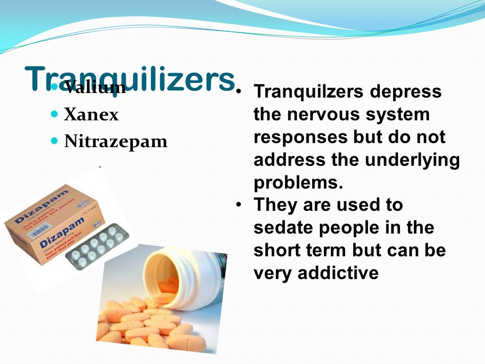 Tranquilizers Valium Xanex Nitrazepam Tranquilzers depress the nervous system responses but do not address the underlying problems.