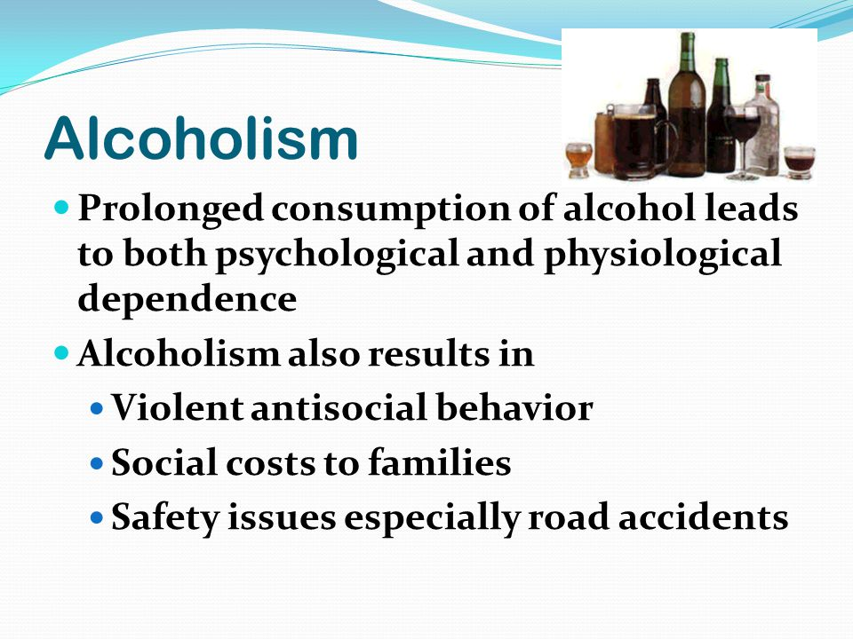 Alcoholism Prolonged consumption of alcohol leads to both psychological and physiological dependence Alcoholism also results in Violent antisocial behavior Social costs to families Safety issues especially road accidents