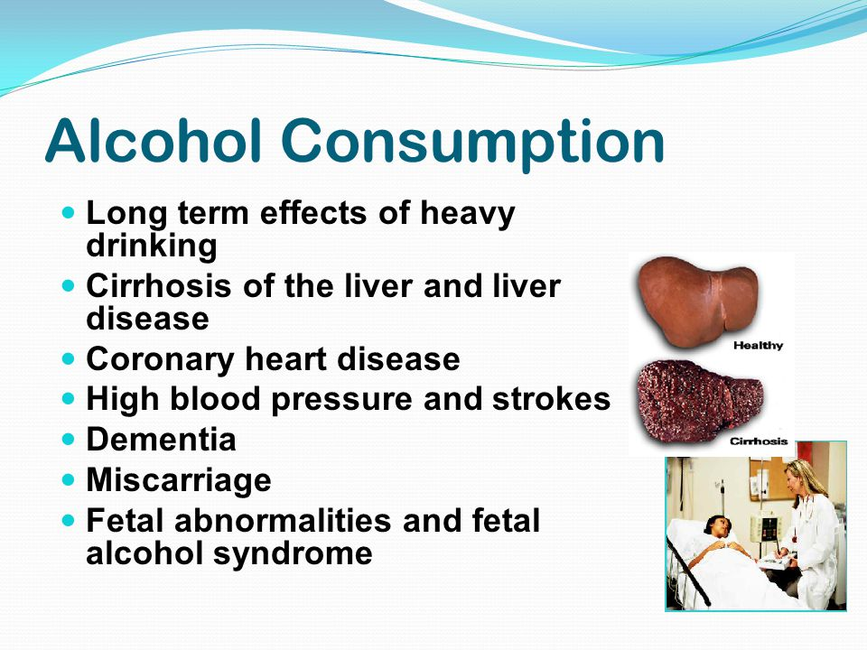 Alcohol Consumption Long term effects of heavy drinking Cirrhosis of the liver and liver disease Coronary heart disease High blood pressure and strokes Dementia Miscarriage Fetal abnormalities and fetal alcohol syndrome