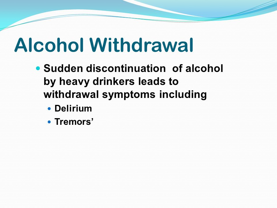 Alcohol Withdrawal Sudden discontinuation of alcohol by heavy drinkers leads to withdrawal symptoms including Delirium Tremors'