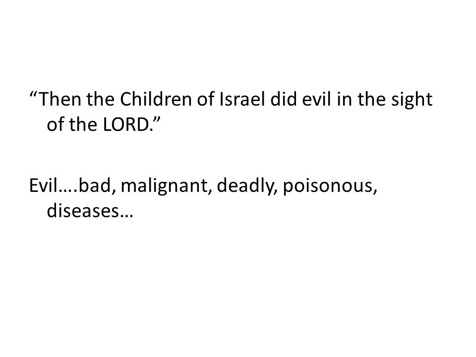 Then the Children of Israel did evil in the sight of the LORD. Evil….bad, malignant, deadly, poisonous, diseases…