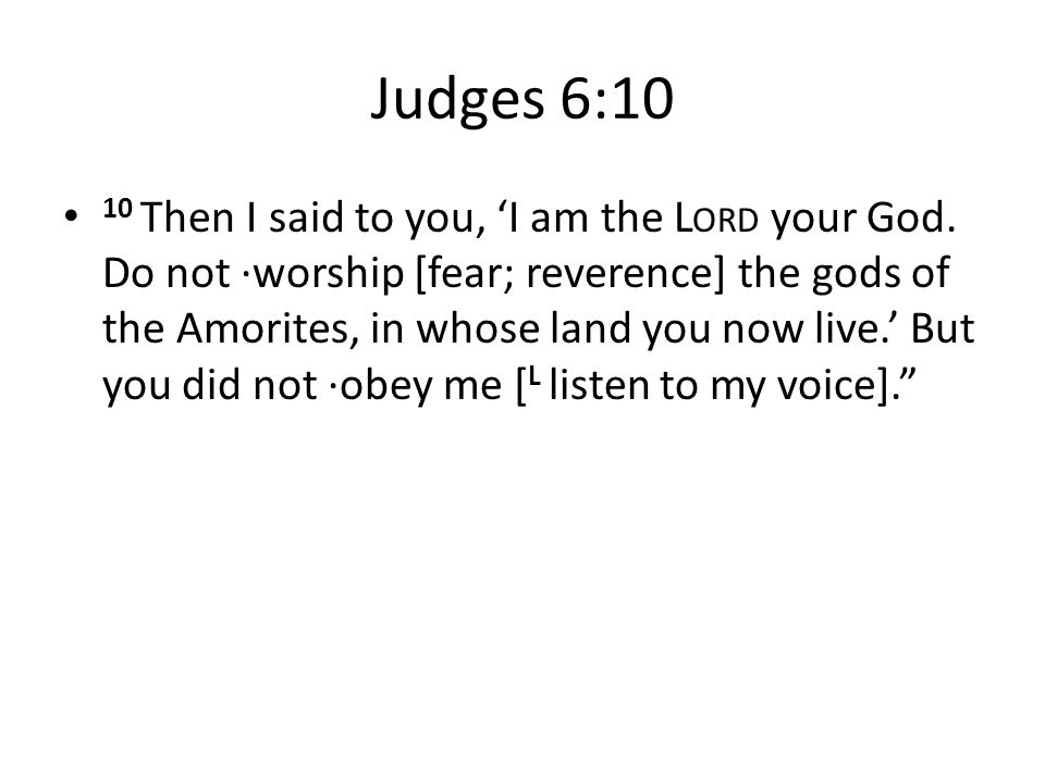 Judges 6:10 10 Then I said to you, 'I am the L ORD your God.