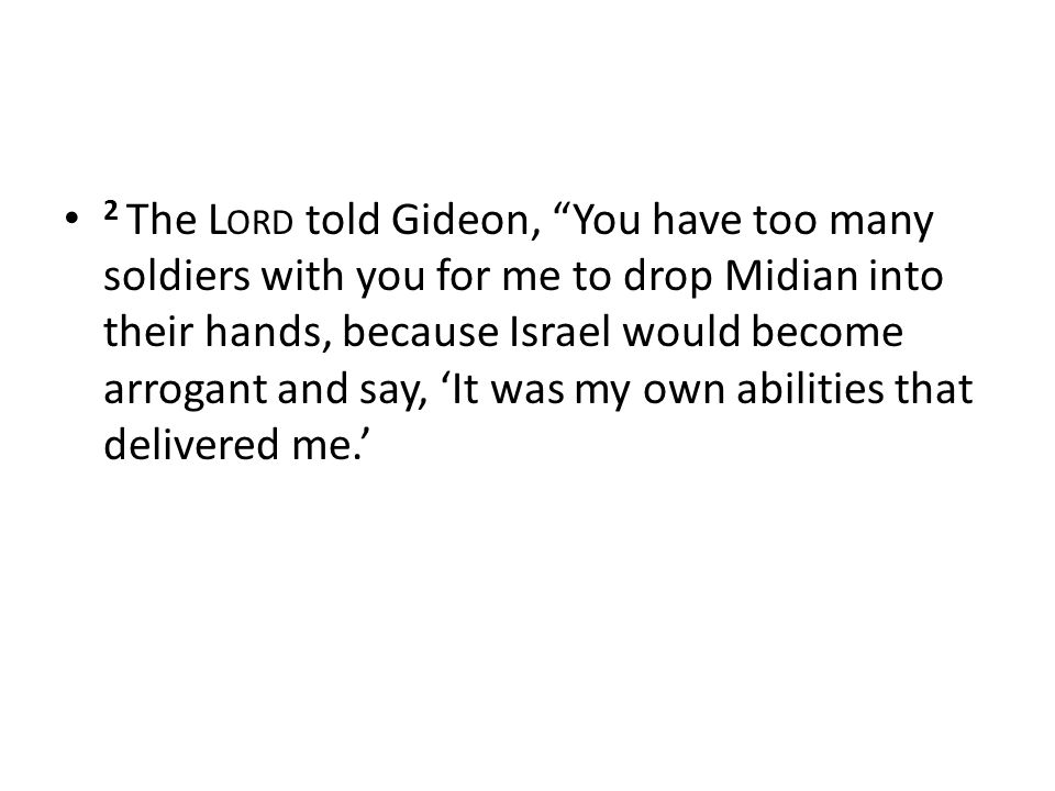 2 The L ORD told Gideon, You have too many soldiers with you for me to drop Midian into their hands, because Israel would become arrogant and say, 'It was my own abilities that delivered me.'
