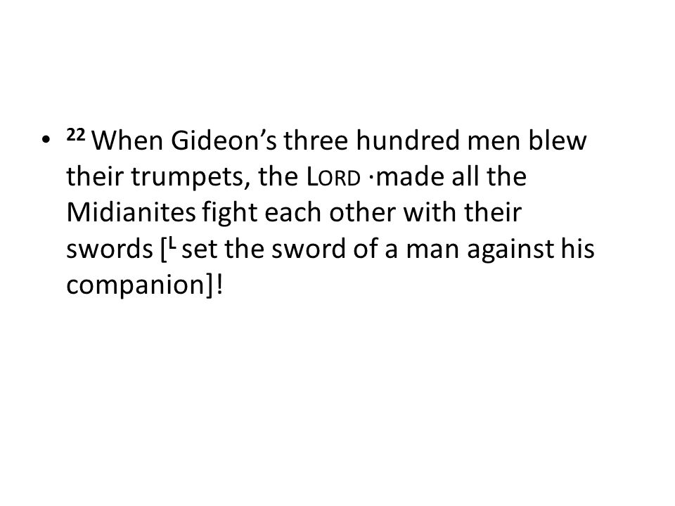 22 When Gideon's three hundred men blew their trumpets, the L ORD ·made all the Midianites fight each other with their swords [ L set the sword of a man against his companion]!