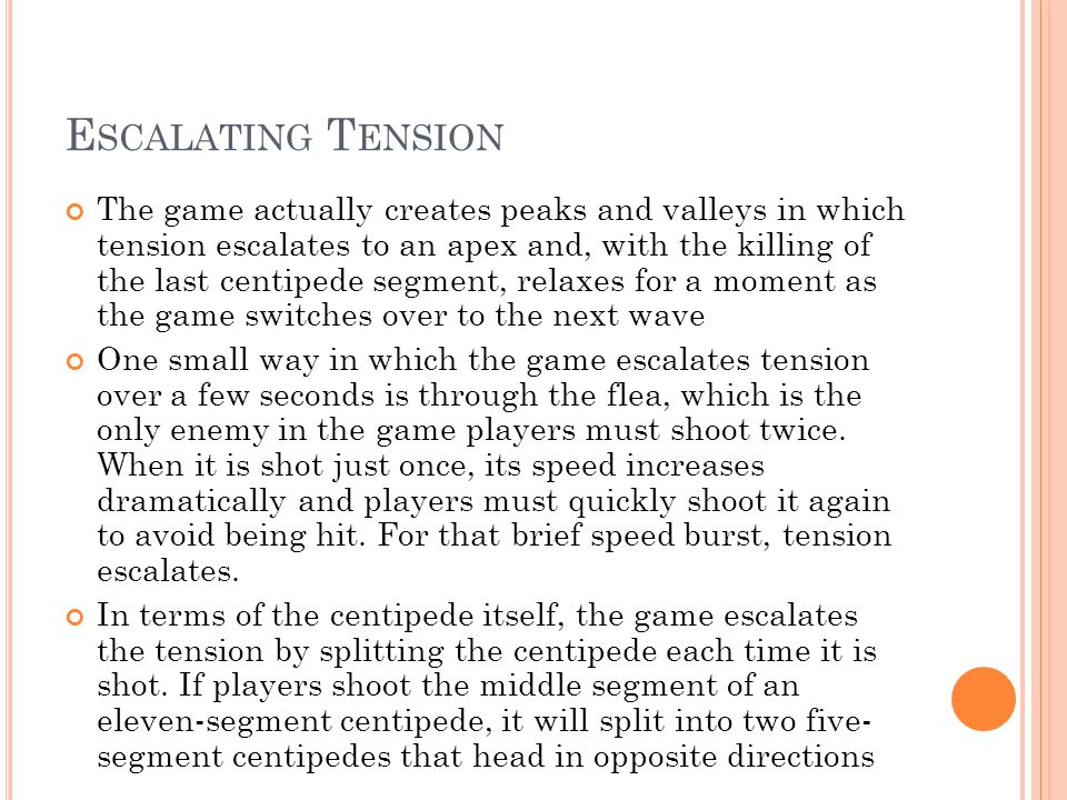 E SCALATING T ENSION The game actually creates peaks and valleys in which tension escalates to an apex and, with the killing of the last centipede segment, relaxes for a moment as the game switches over to the next wave One small way in which the game escalates tension over a few seconds is through the flea, which is the only enemy in the game players must shoot twice.