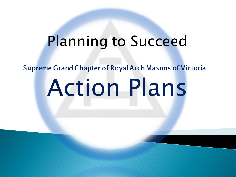 Planning to Succeed Supreme Grand Chapter of Royal Arch Masons of Victoria Action Plans