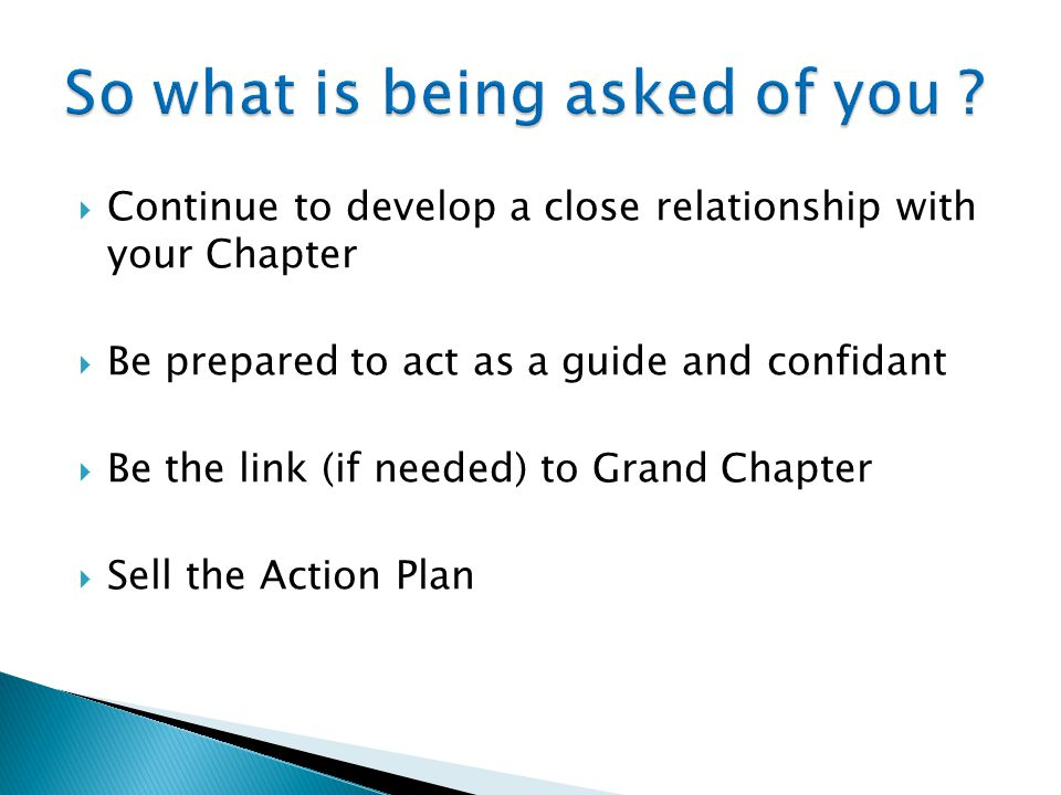  Continue to develop a close relationship with your Chapter  Be prepared to act as a guide and confidant  Be the link (if needed) to Grand Chapter