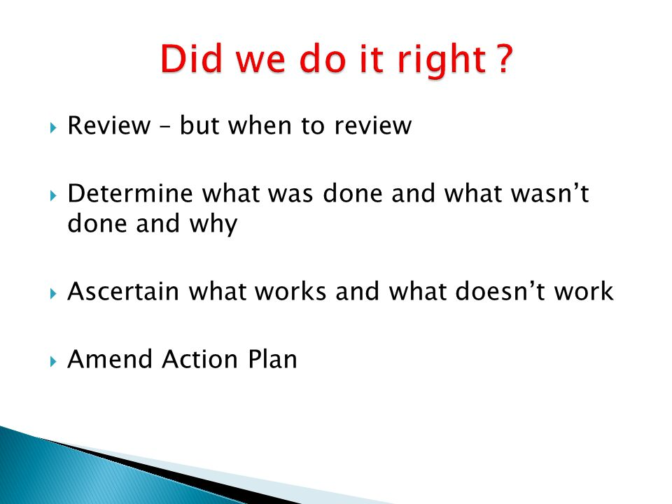  Review – but when to review  Determine what was done and what wasn't done and why  Ascertain what works and what doesn't work  Amend Action Plan