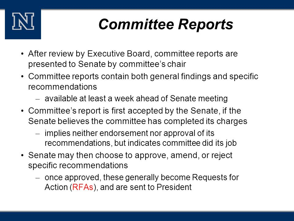 Committee Reports After review by Executive Board, committee reports are presented to Senate by committee's chair Committee reports contain both general findings and specific recommendations – available at least a week ahead of Senate meeting Committee's report is first accepted by the Senate, if the Senate believes the committee has completed its charges – implies neither endorsement nor approval of its recommendations, but indicates committee did its job Senate may then choose to approve, amend, or reject specific recommendations – once approved, these generally become Requests for Action (RFAs), and are sent to President