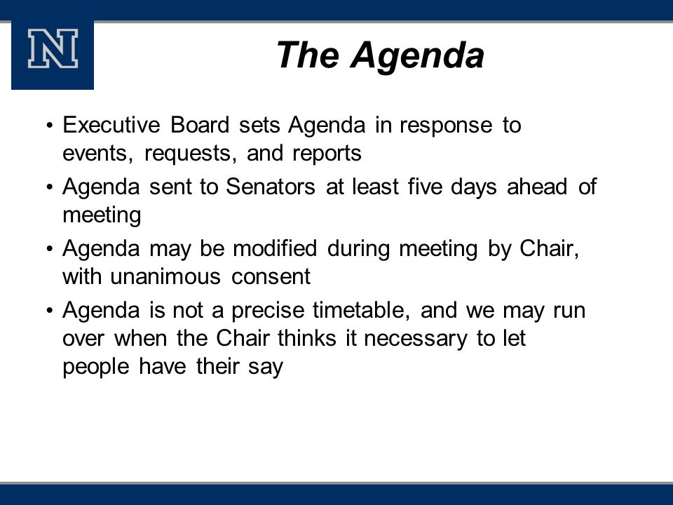 The Agenda Executive Board sets Agenda in response to events, requests, and reports Agenda sent to Senators at least five days ahead of meeting Agenda may be modified during meeting by Chair, with unanimous consent Agenda is not a precise timetable, and we may run over when the Chair thinks it necessary to let people have their say