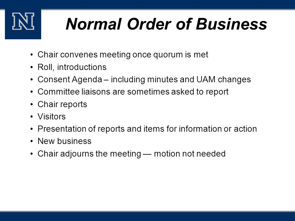 Normal Order of Business Chair convenes meeting once quorum is met Roll, introductions Consent Agenda – including minutes and UAM changes Committee liaisons are sometimes asked to report Chair reports Visitors Presentation of reports and items for information or action New business Chair adjourns the meeting — motion not needed