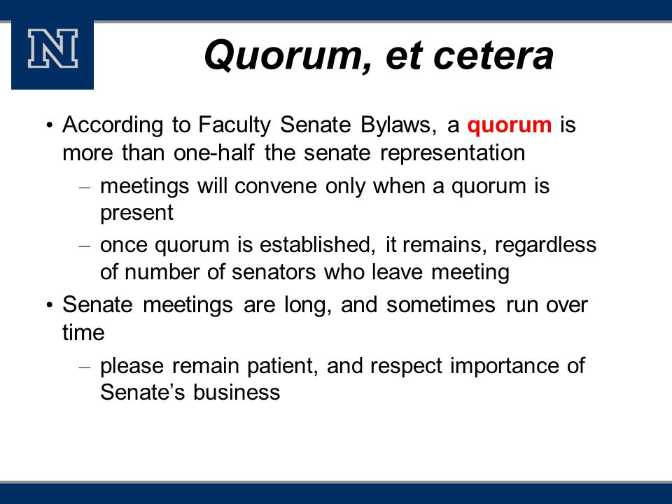 Quorum, et cetera According to Faculty Senate Bylaws, a quorum is more than one-half the senate representation – meetings will convene only when a quorum is present – once quorum is established, it remains, regardless of number of senators who leave meeting Senate meetings are long, and sometimes run over time – please remain patient, and respect importance of Senate's business