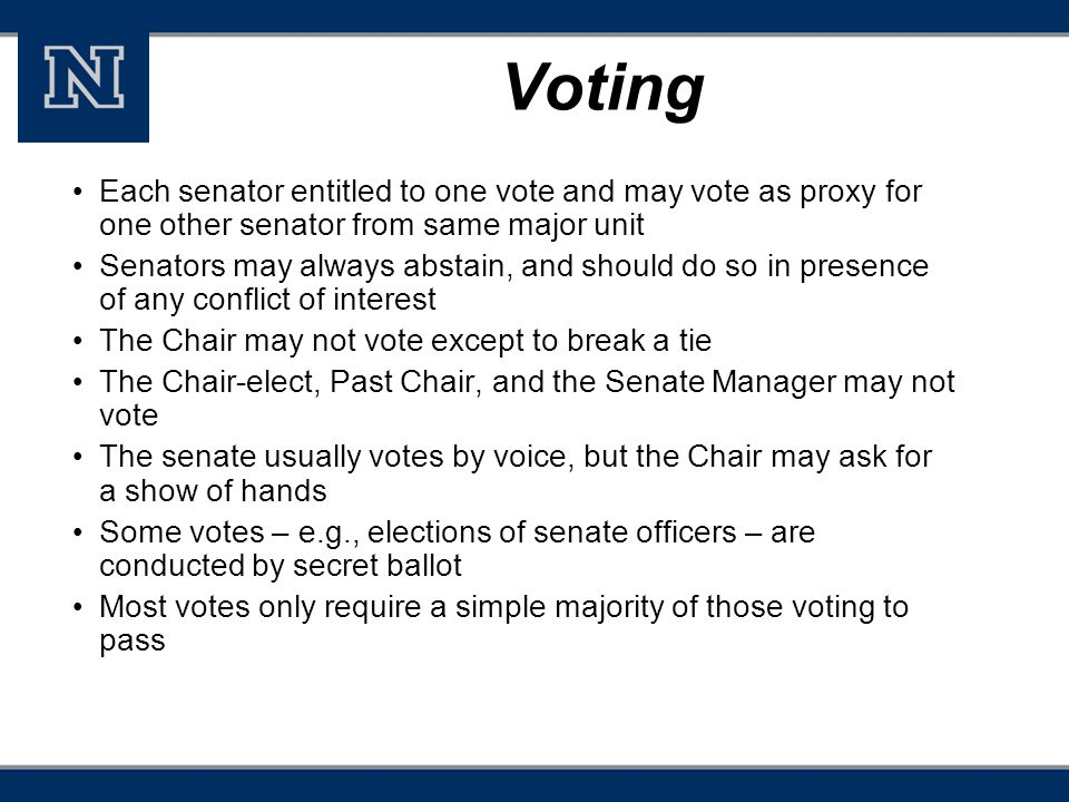 Voting Each senator entitled to one vote and may vote as proxy for one other senator from same major unit Senators may always abstain, and should do so in presence of any conflict of interest The Chair may not vote except to break a tie The Chair-elect, Past Chair, and the Senate Manager may not vote The senate usually votes by voice, but the Chair may ask for a show of hands Some votes – e.g., elections of senate officers – are conducted by secret ballot Most votes only require a simple majority of those voting to pass