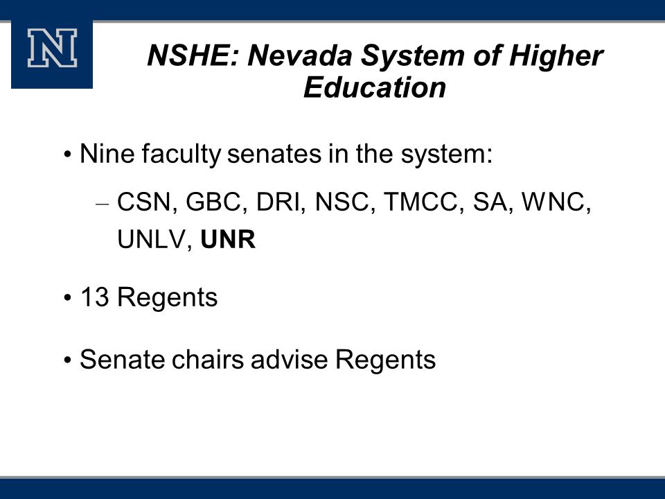 NSHE: Nevada System of Higher Education Nine faculty senates in the system: – CSN, GBC, DRI, NSC, TMCC, SA, WNC, UNLV, UNR 13 Regents Senate chairs advise Regents