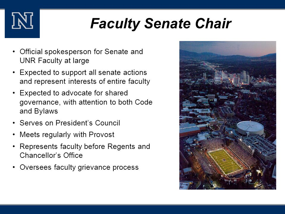 Faculty Senate Chair Official spokesperson for Senate and UNR Faculty at large Expected to support all senate actions and represent interests of entire faculty Expected to advocate for shared governance, with attention to both Code and Bylaws Serves on President's Council Meets regularly with Provost Represents faculty before Regents and Chancellor's Office Oversees faculty grievance process