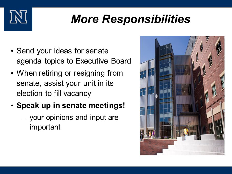 More Responsibilities Send your ideas for senate agenda topics to Executive Board When retiring or resigning from senate, assist your unit in its election to fill vacancy Speak up in senate meetings.