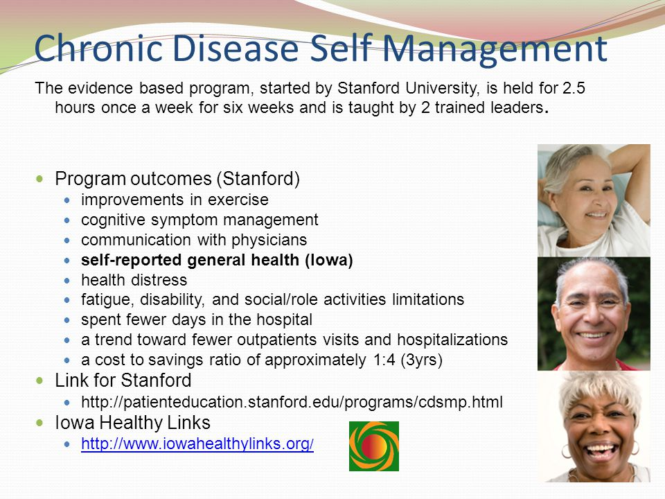 Chronic Disease Self Management The evidence based program, started by Stanford University, is held for 2.5 hours once a week for six weeks and is taught by 2 trained leaders.