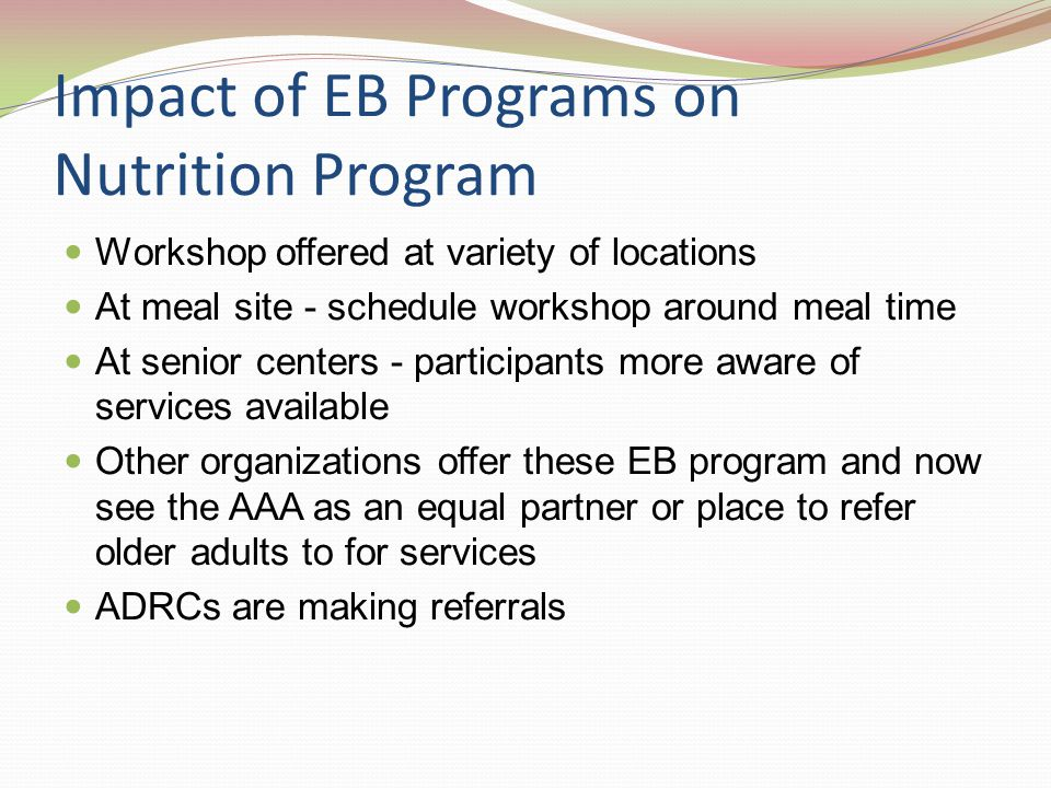 Impact of EB Programs on Nutrition Program Workshop offered at variety of locations At meal site - schedule workshop around meal time At senior centers - participants more aware of services available Other organizations offer these EB program and now see the AAA as an equal partner or place to refer older adults to for services ADRCs are making referrals