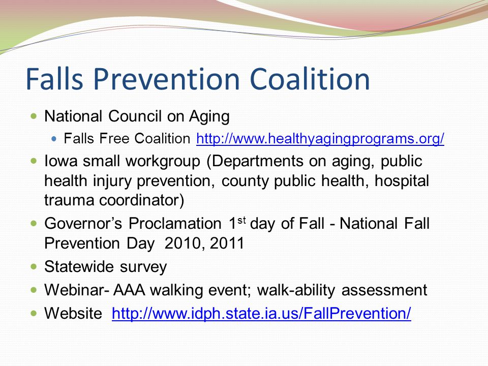 Falls Prevention Coalition National Council on Aging Falls Free Coalition http://www.healthyagingprograms.org/http://www.healthyagingprograms.org/ Iowa small workgroup (Departments on aging, public health injury prevention, county public health, hospital trauma coordinator) Governor's Proclamation 1 st day of Fall - National Fall Prevention Day 2010, 2011 Statewide survey Webinar- AAA walking event; walk-ability assessment Website http://www.idph.state.ia.us/FallPrevention/http://www.idph.state.ia.us/FallPrevention/