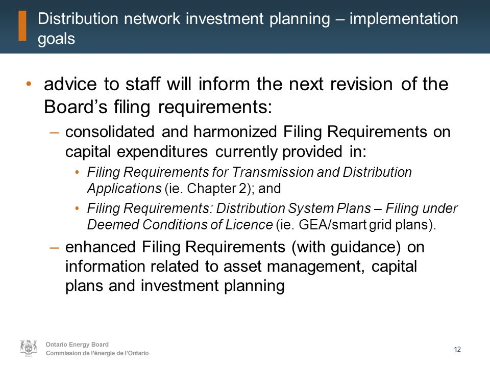 12 Distribution network investment planning – implementation goals advice to staff will inform the next revision of the Board's filing requirements: –consolidated and harmonized Filing Requirements on capital expenditures currently provided in: Filing Requirements for Transmission and Distribution Applications (ie.