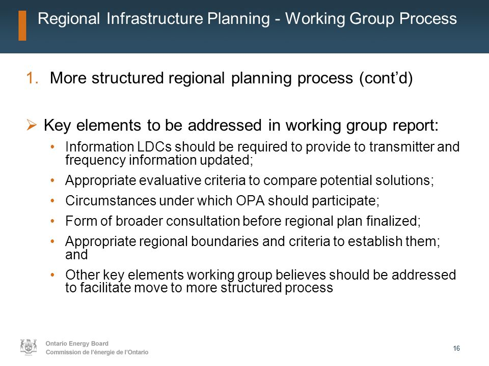 16 Regional Infrastructure Planning - Working Group Process 1.More structured regional planning process (cont'd)  Key elements to be addressed in wor