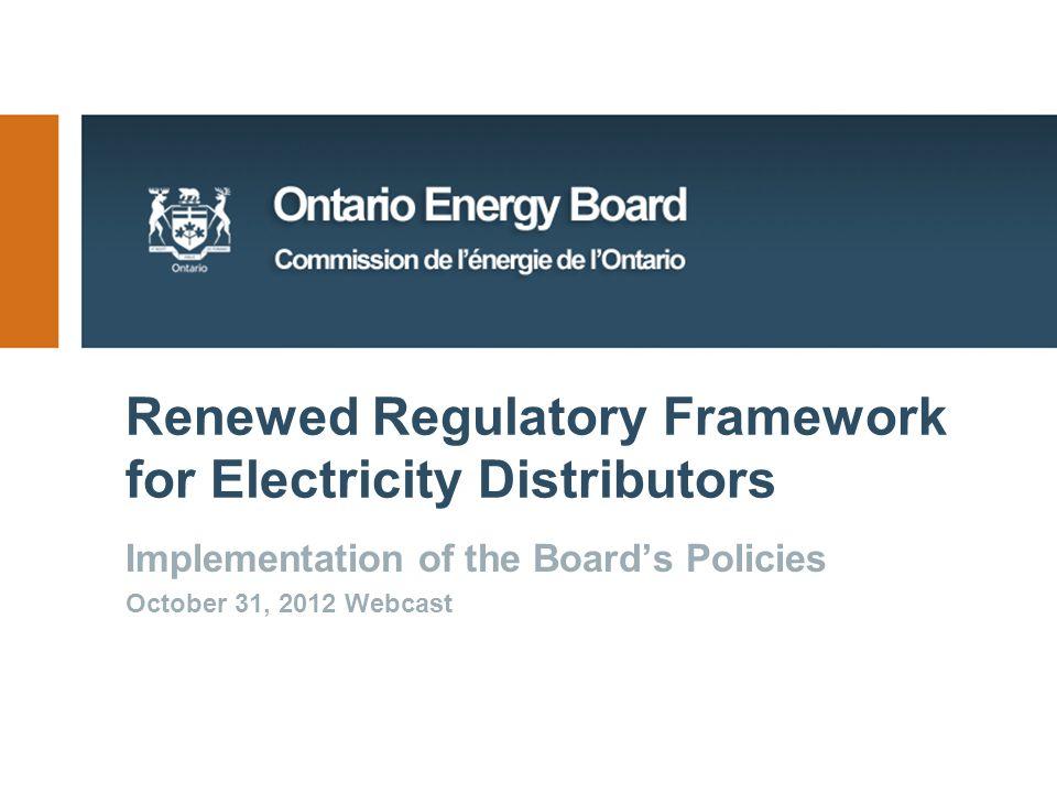 Renewed Regulatory Framework for Electricity Distributors Implementation of the Board's Policies October 31, 2012 Webcast