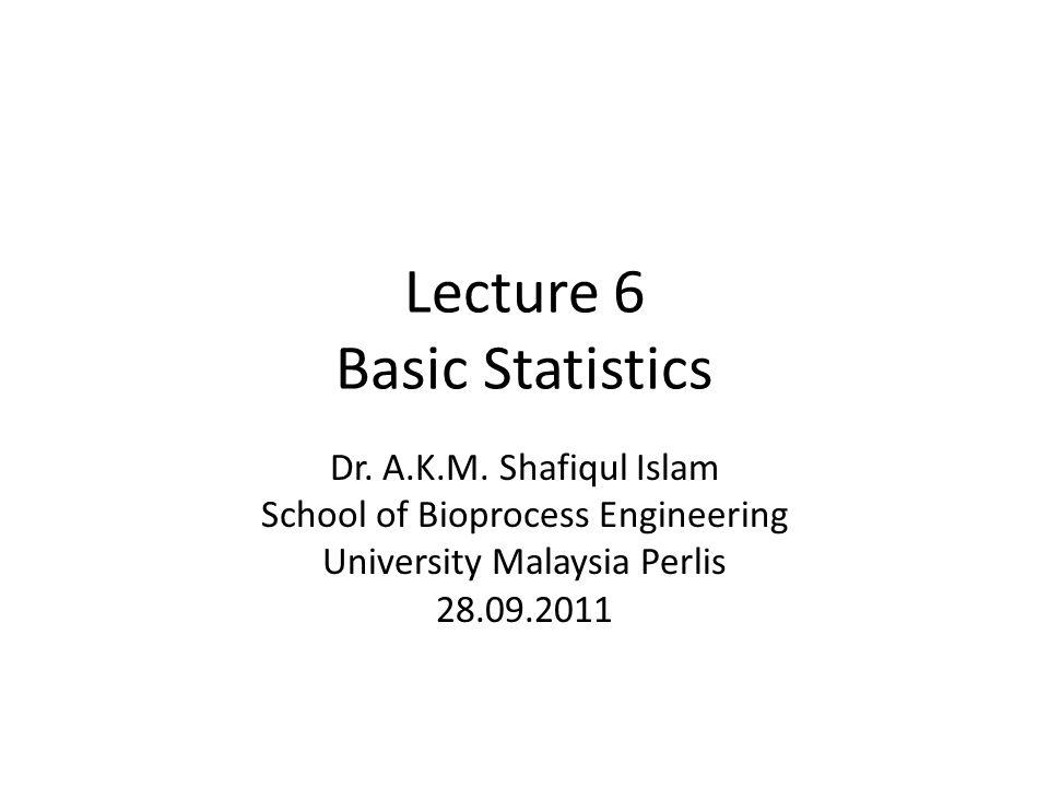 Lecture 6 Basic Statistics Dr. A.K.M. Shafiqul Islam School of Bioprocess Engineering University Malaysia Perlis 28.09.2011