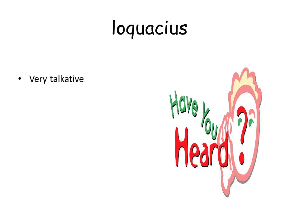 loquacius Very talkative
