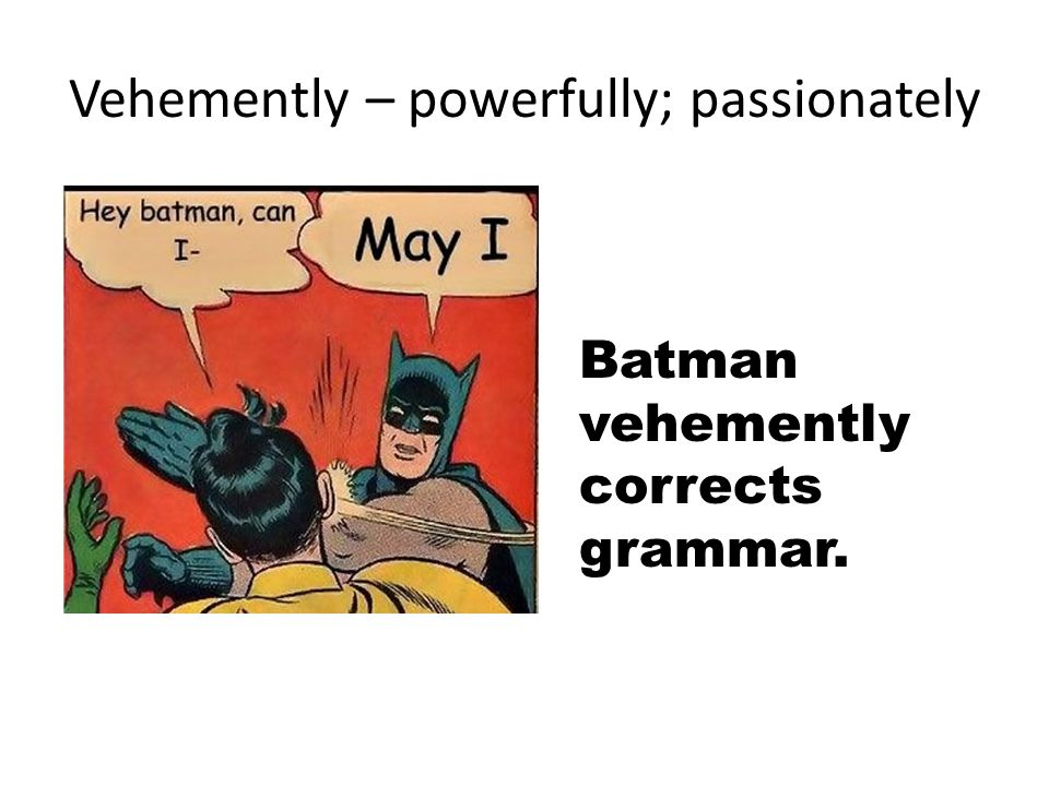 Vehemently – powerfully; passionately Batman vehemently corrects grammar.