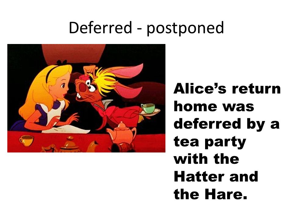 Deferred - postponed Alice's return home was deferred by a tea party with the Hatter and the Hare.