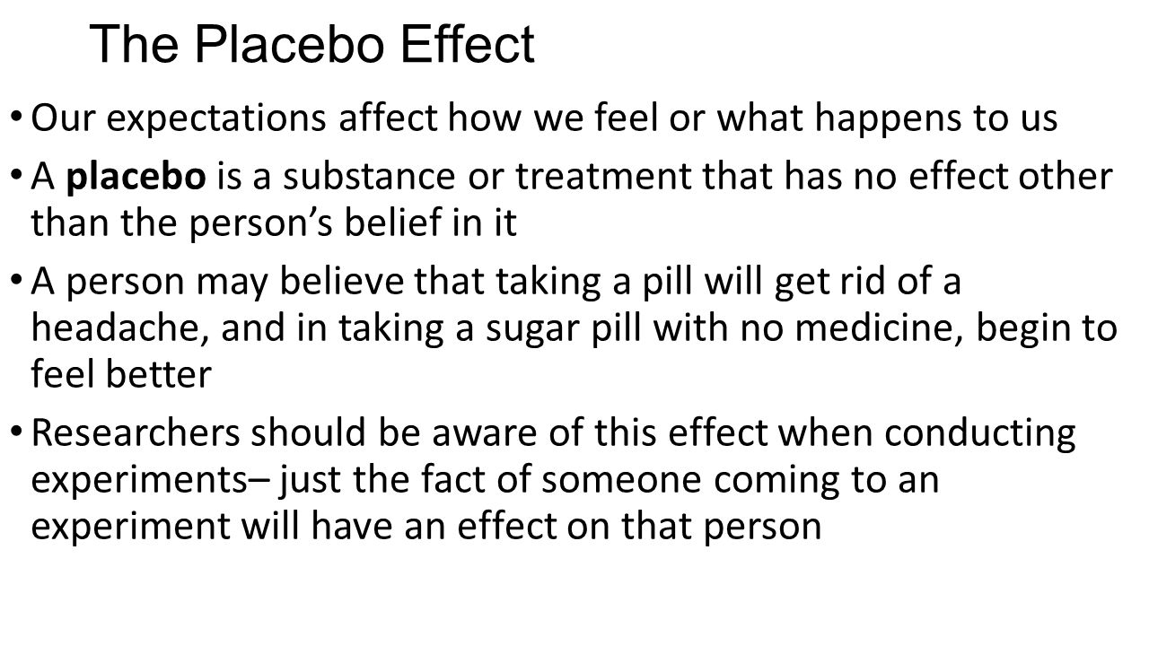 The Placebo Effect Our expectations affect how we feel or what happens to us A placebo is a substance or treatment that has no effect other than the p